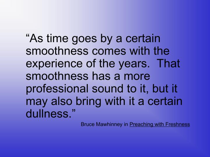 """As time goes by a certain smoothness comes with the experience of the years.  That smoothness ha..."