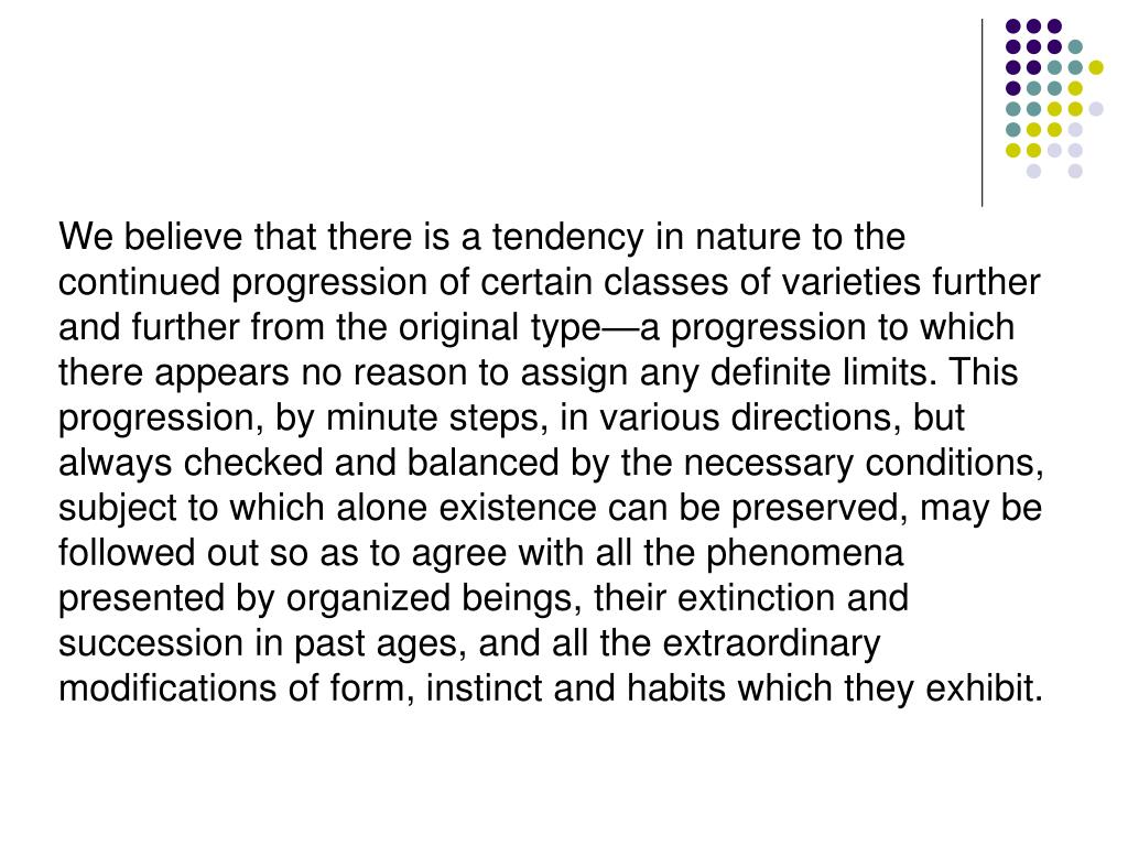 We believe that there is a tendency in nature to the continued progression of certain classes of varieties further and further from the original type—a progression to which there appears no reason to assign any definite limits. This progression, by minute steps, in various directions, but always checked and balanced by the necessary conditions, subject to which alone existence can be preserved, may be followed out so as to agree with all the phenomena presented by organized beings, their extinction and succession in past ages, and all the extraordinary modifications of form, instinct and habits which they exhibit.