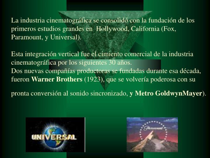 La industria cinematográfica se consolidó con la fundación de los primeros estudios grandes en Hollywood, California (Fox, Paramount, y Universal).