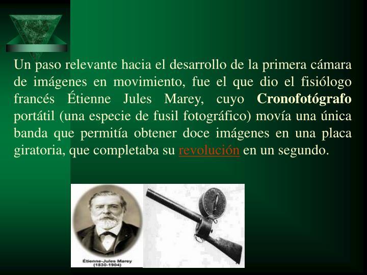Unpasorelevantehacia el desarrollo de la primera cámara de imágenes en movimiento, fue el que dio el fisiólogo francés Étienne Jules Marey, cuyo
