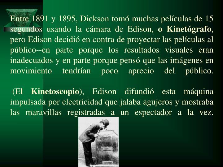 Entre 1891 y 1895, Dickson tomó muchas películas de 15 segundos usando la cámara de Edison,