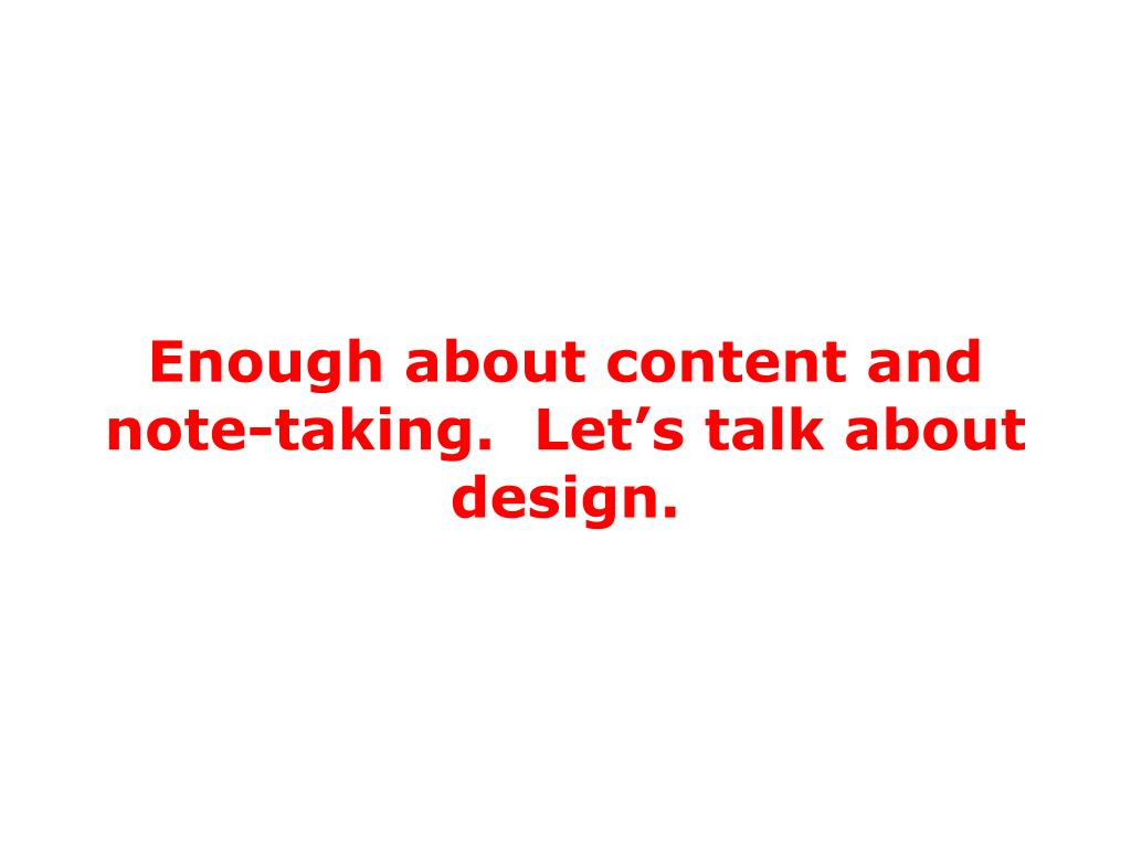 Enough about content and note-taking.  Let's talk about design.