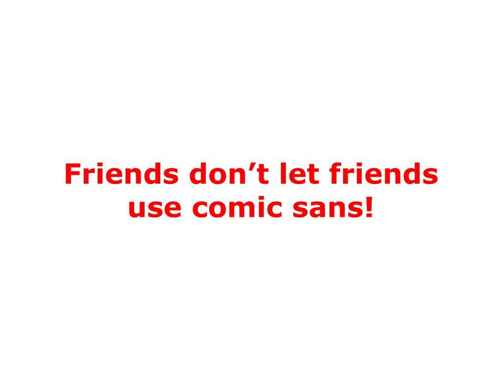 Friends don't let friends use comic sans!