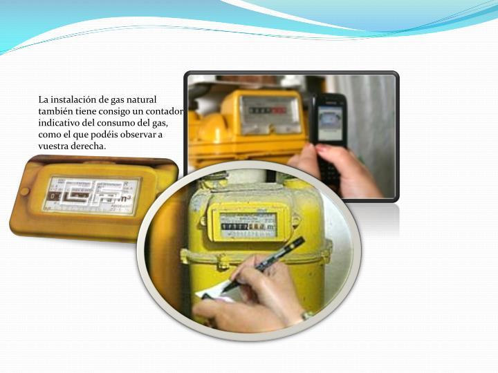 La instalación de gas natural también tiene consigo un contador  indicativo del consumo del gas, como el que podéis observar a vuestra derecha.
