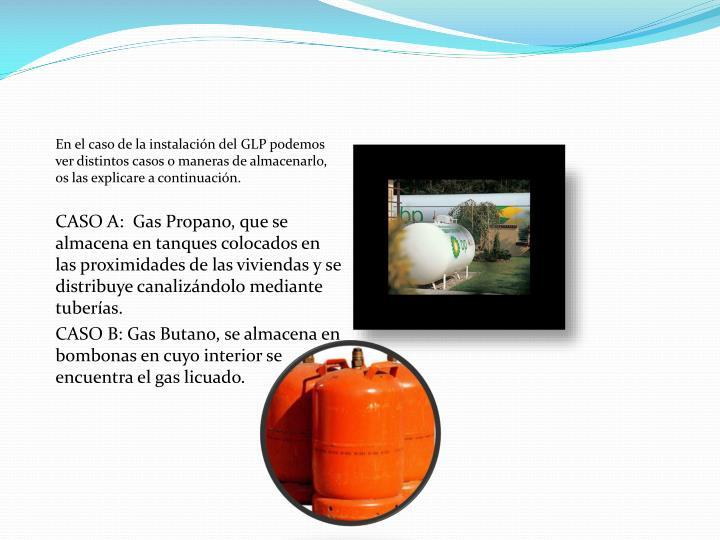En el caso de la instalación del GLP podemos ver distintos casos o maneras de almacenarlo, os las explicare a continuación.