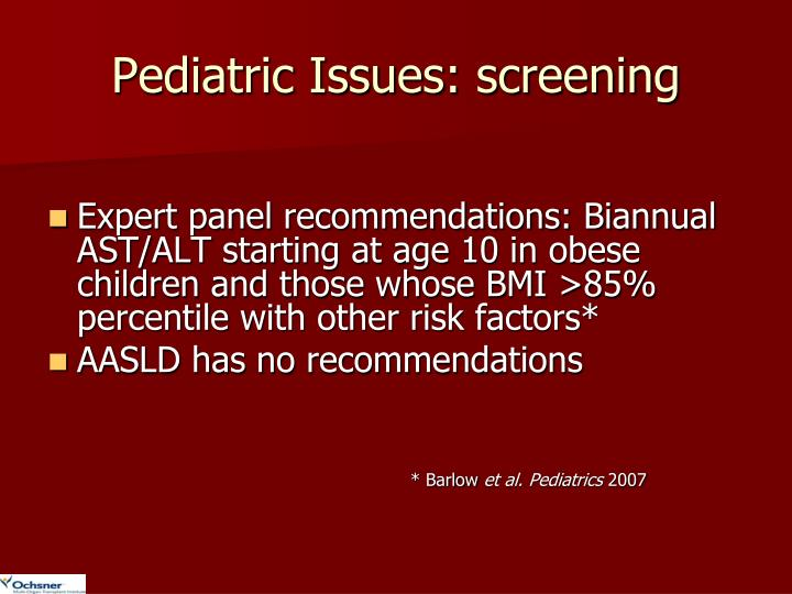Expert panel recommendations: Biannual AST/ALT starting at age 10 in obese children and those whose BMI >85% percentile with other risk factors*