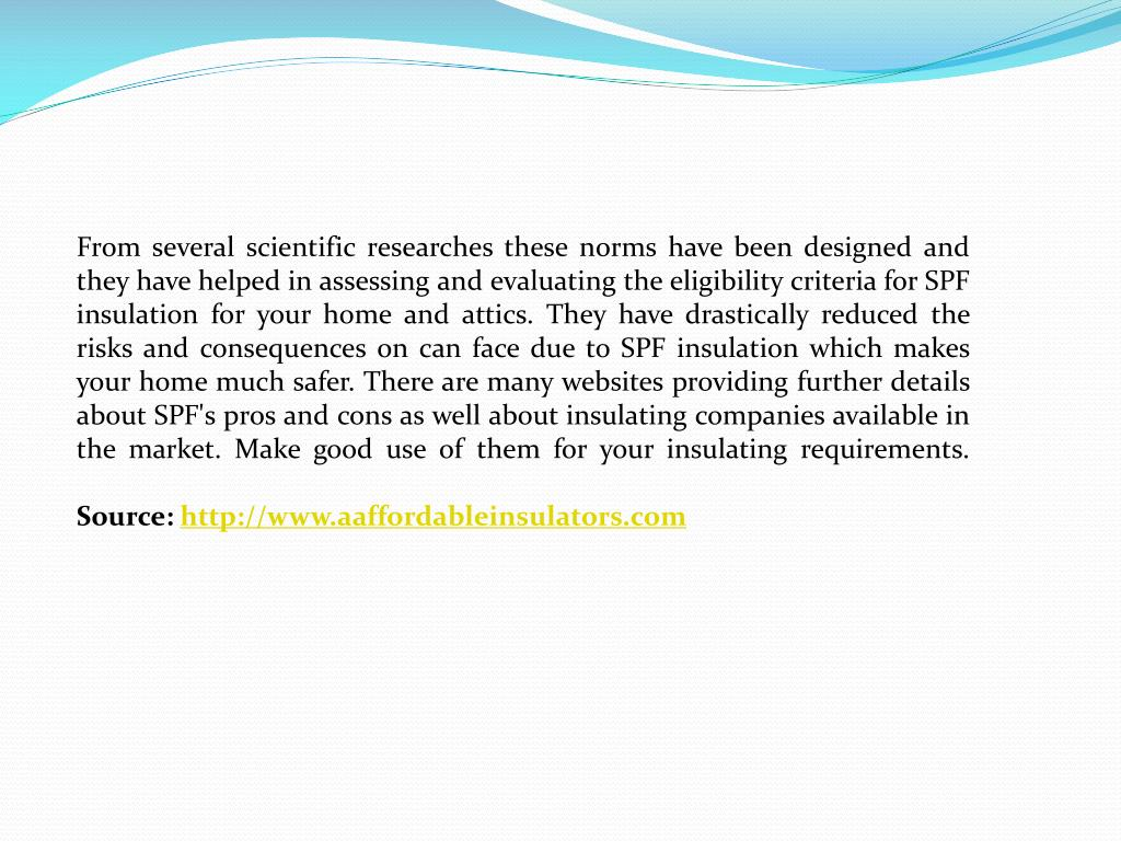 From several scientific researches these norms have been designed and they have helped in assessing and evaluating the eligibility criteria for SPF insulation for your home and attics. They have drastically reduced the risks and consequences on can face due to SPF insulation which makes your home much safer. There are many websites providing further details about SPF's pros and cons as well about insulating companies available in the market. Make good use of them for your insulating requirements.