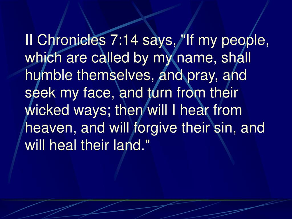 """II Chronicles 7:14 says, """"If my people, which are called by my name, shall humble themselves, and pray, and seek my face, and turn from their wicked ways; then will I hear from heaven, and will forgive their sin, and will heal their land."""""""