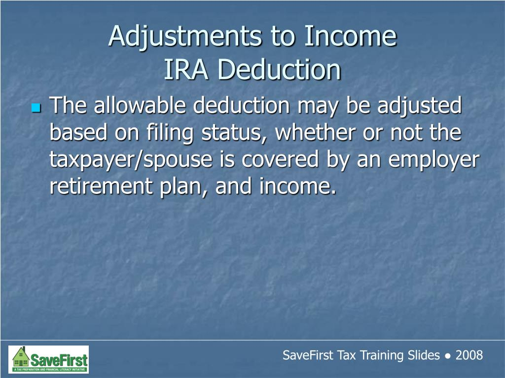 The allowable deduction may be adjusted based on filing status, whether or not the taxpayer/spouse is covered by an employer retirement plan, and income.