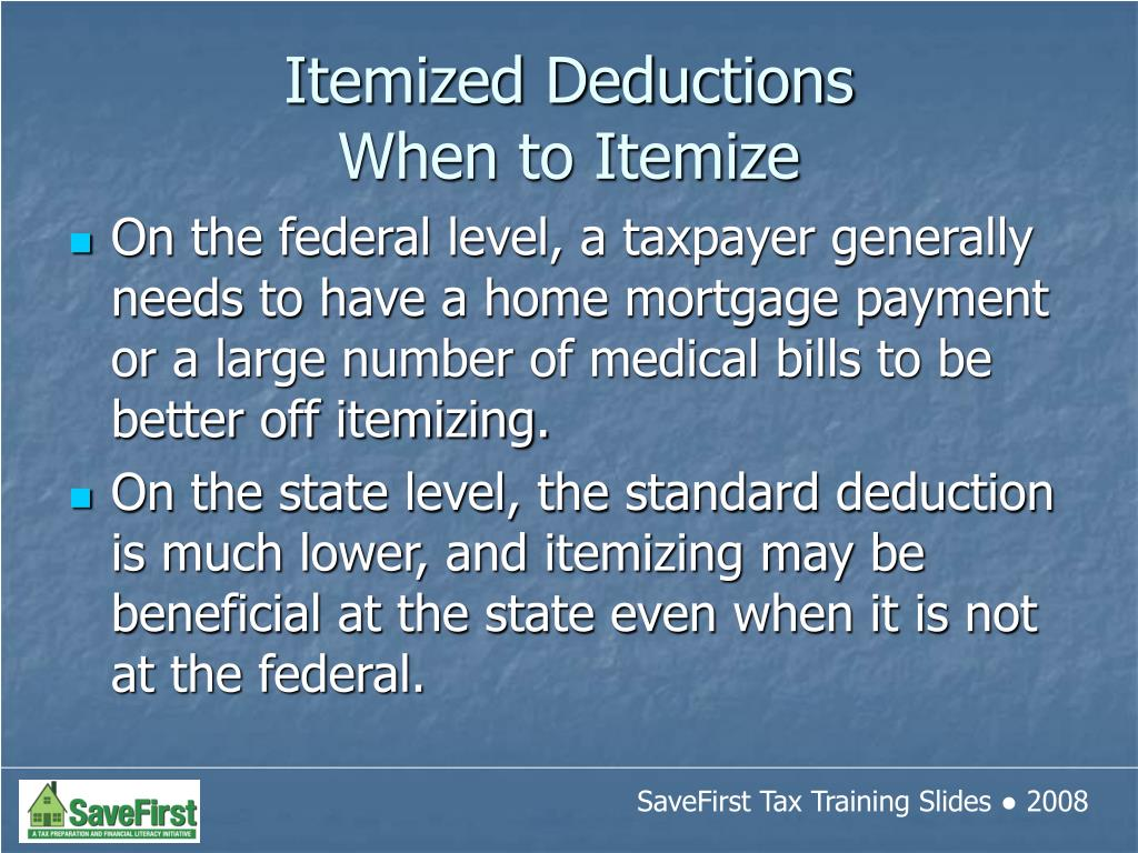 On the federal level, a taxpayer generally needs to have a home mortgage payment or a large number of medical bills to be better off itemizing.