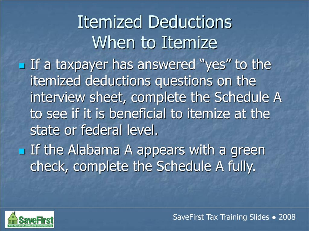 "If a taxpayer has answered ""yes"" to the itemized deductions questions on the interview sheet, complete the Schedule A to see if it is beneficial to itemize at the state or federal level."