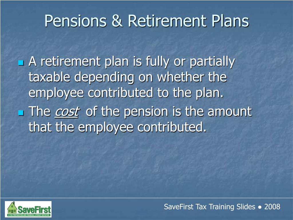 A retirement plan is fully or partially taxable depending on whether the employee contributed to the plan.