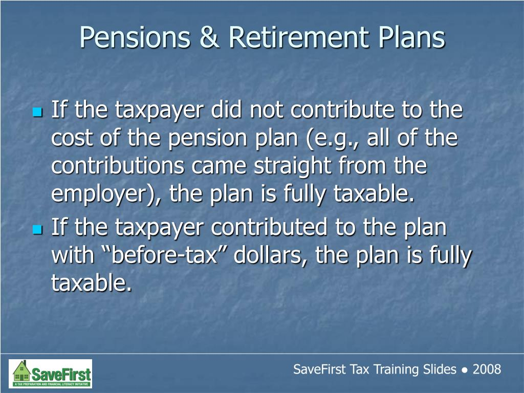If the taxpayer did not contribute to the cost of the pension plan (e.g., all of the contributions came straight from the employer), the plan is fully taxable.