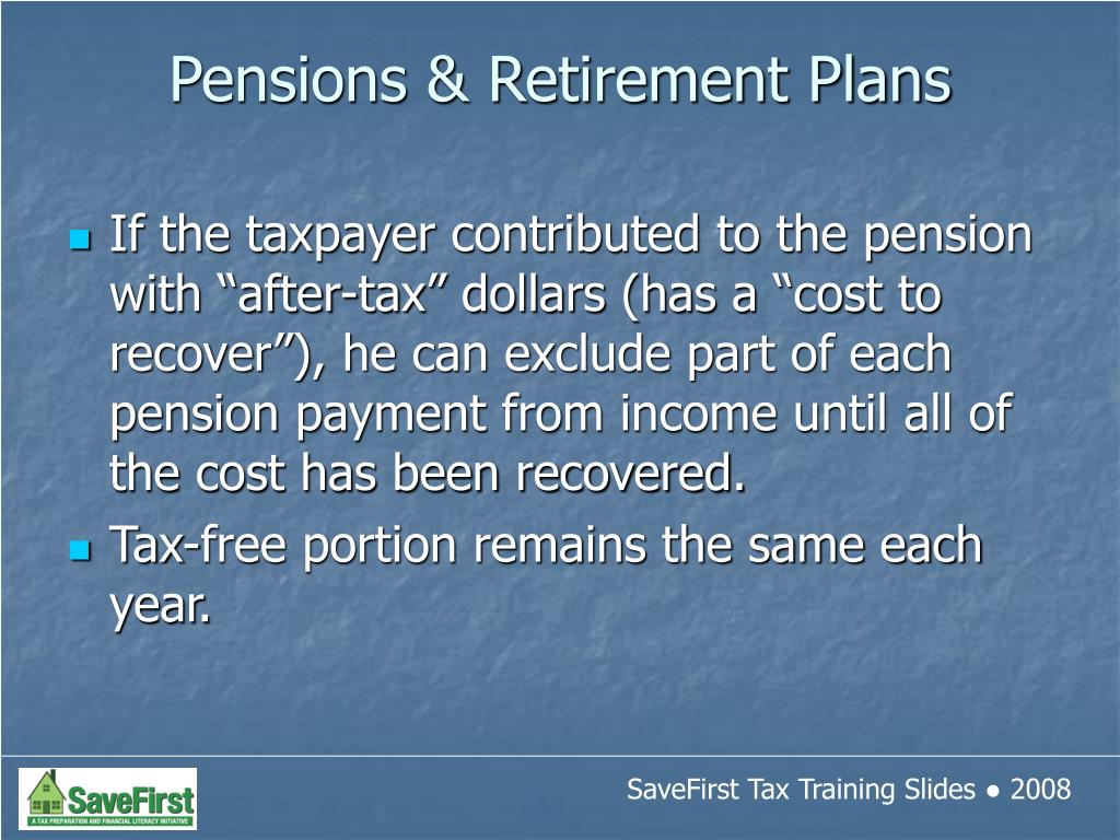 "If the taxpayer contributed to the pension with ""after-tax"" dollars (has a ""cost to recover""), he can exclude part of each pension payment from income until all of the cost has been recovered."