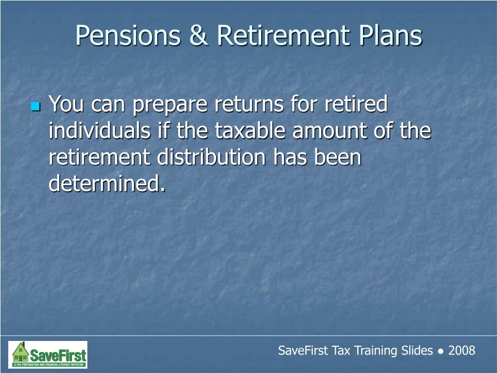 You can prepare returns for retired individuals if the taxable amount of the retirement distribution has been determined.