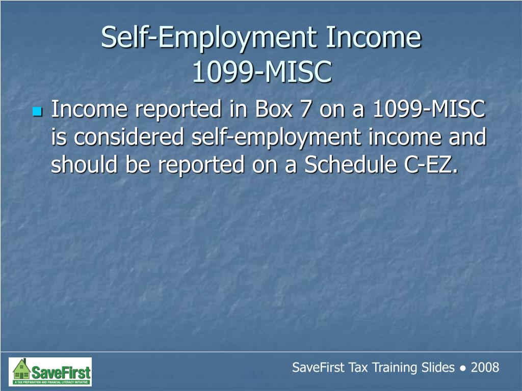 Income reported in Box 7 on a 1099-MISC is considered self-employment income and should be reported on a Schedule C-EZ.