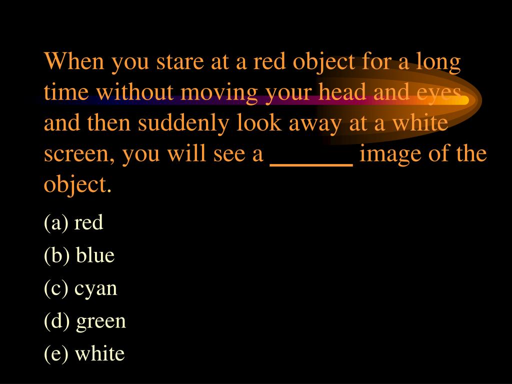 When you stare at a red object for a long time without moving your head and eyes and then suddenly look away at a white screen, you will see a