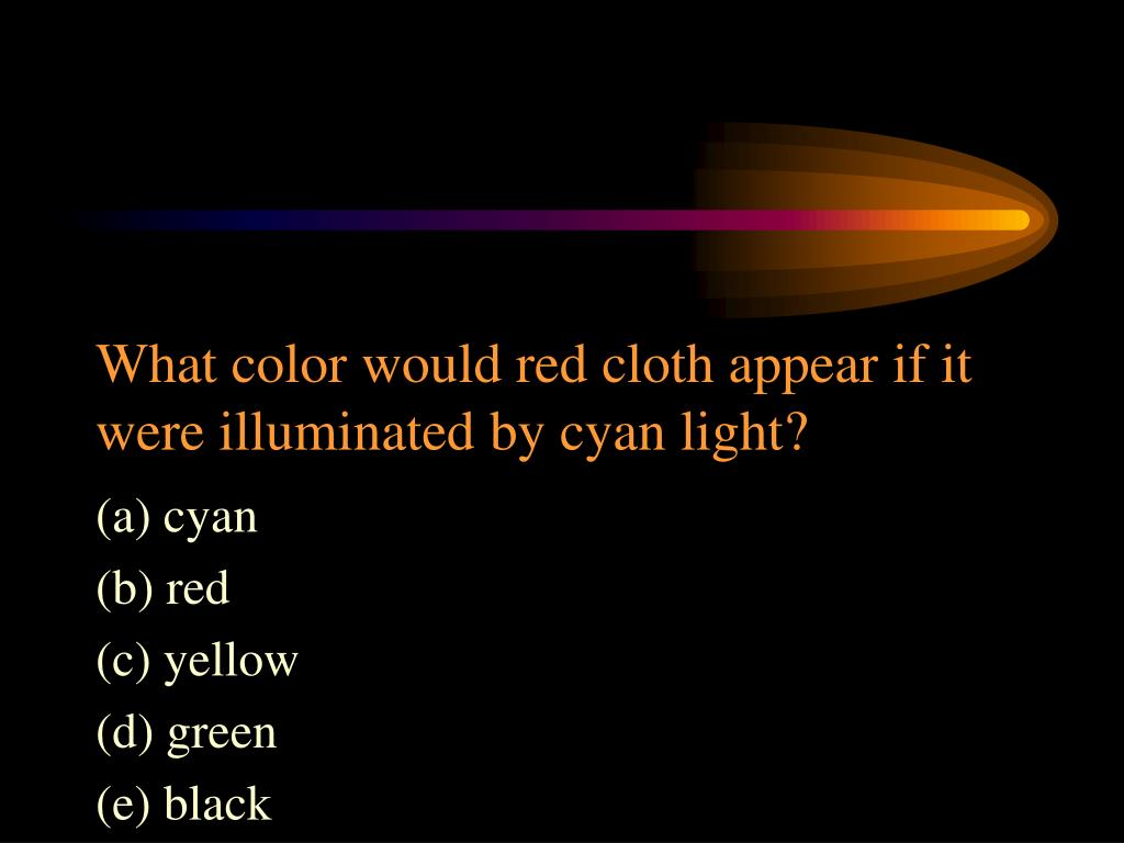 What color would red cloth appear if it were illuminated by cyan light?