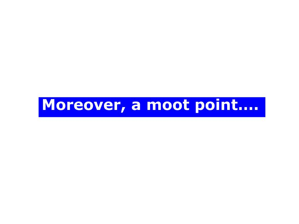 Moreover, a moot point….