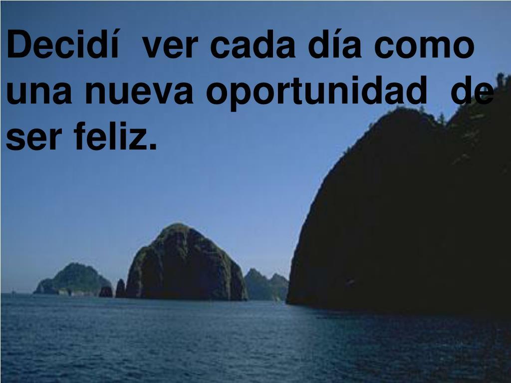 Decidí  ver cada día como una nueva oportunidad  de ser feliz.