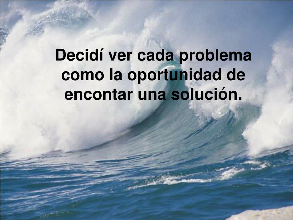 Decidí ver cada problema como la oportunidad de encontar una solución.