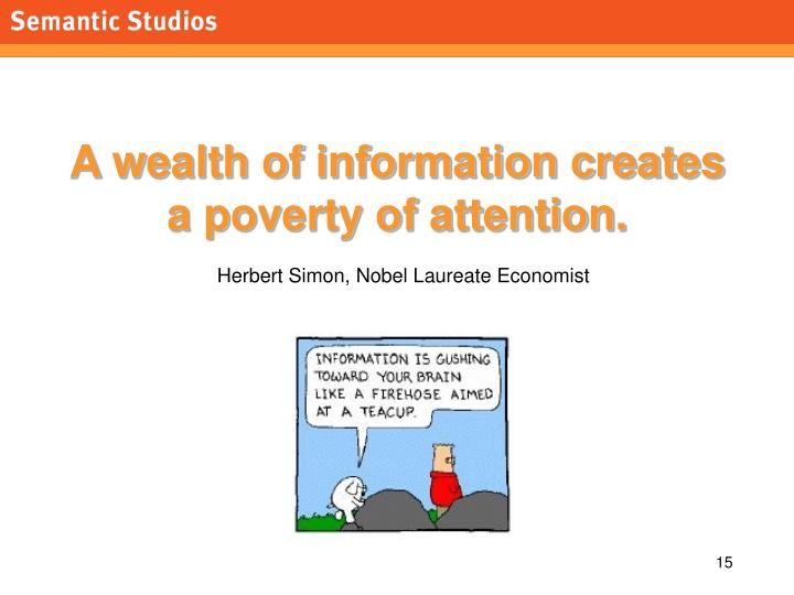 A wealth of information creates a poverty of attention.