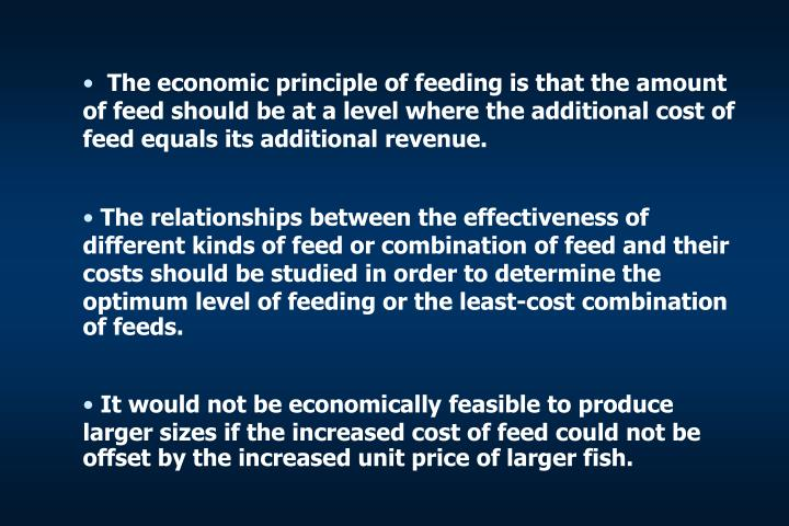 The economic principle of feeding is that the amount of feed should be at a level where the additional cost of feed equals its additional revenue.