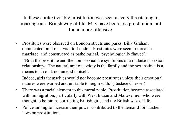 In these context visible prostitution was seen as very threatening to marriage and British way of life. May have been less prostitution, but found more offensive.