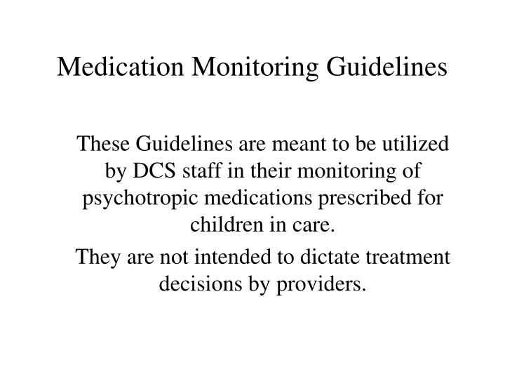 These Guidelines are meant to be utilized by DCS staff in their monitoring of psychotropic medications prescribed for children in care.