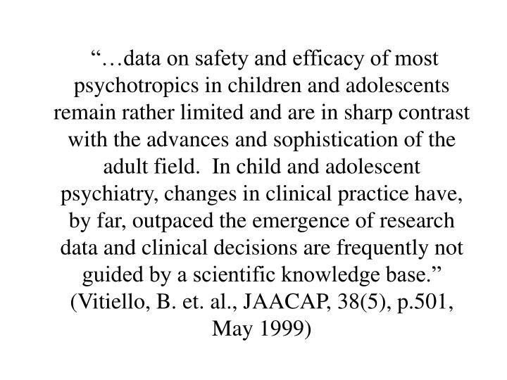"""…data on safety and efficacy of most psychotropics in children and adolescents remain rather limited and are in sharp contrast with the advances and sophistication of the adult field.  In child and adolescent psychiatry, changes in clinical practice have, by far, outpaced the emergence of research data and clinical decisions are frequently not guided by a scientific knowledge base."" (Vitiello, B. et. al., JAACAP, 38(5), p.501, May 1999)"