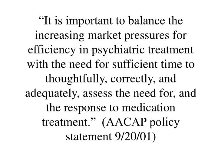 """It is important to balance the increasing market pressures for efficiency in psychiatric treatment with the need for sufficient time to thoughtfully, correctly, and adequately, assess the need for, and the response to medication treatment.""  (AACAP policy statement 9/20/01)"