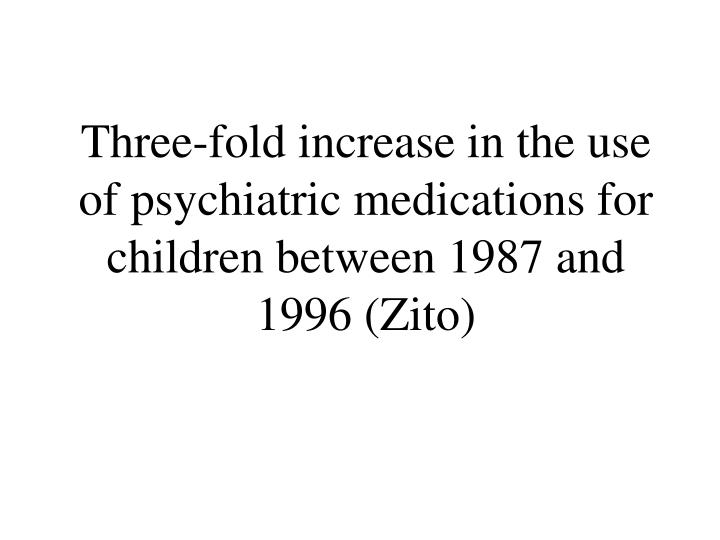Three fold increase in the use of psychiatric medications for children between 1987 and 1996 zito