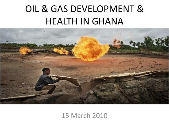 OIL & GAS DEVELOPMENT & HEALTH IN GHANA