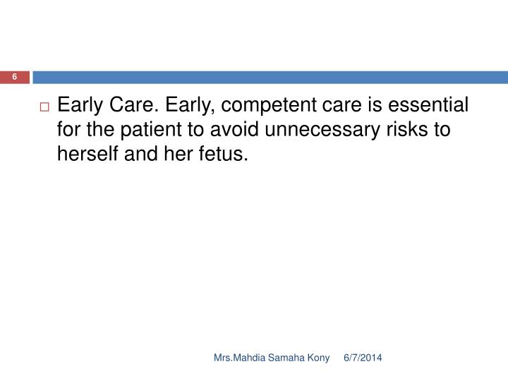 Early Care. Early, competent care is essential for the patient to avoid unnecessary risks to herself and her fetus.