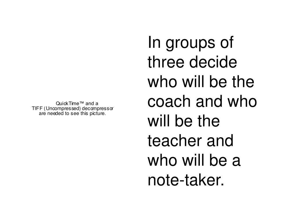 In groups of three decide who will be the coach and who will be the teacher and who will be a note-taker.