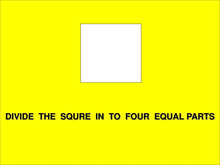 DIVIDE  THE  SQURE  IN  TO  FOUR  EQUAL PARTS