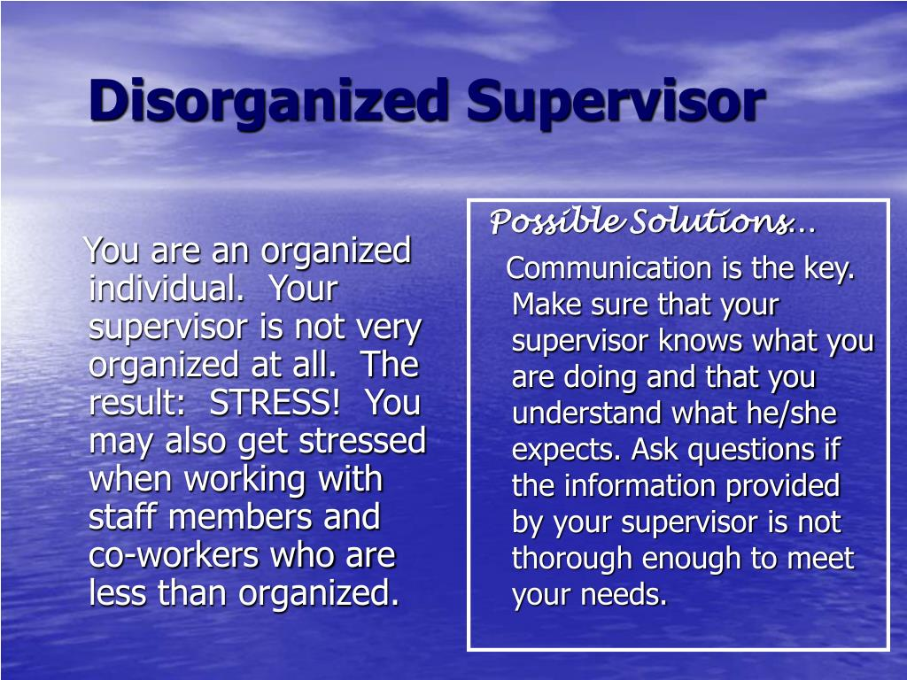 You are an organized individual.  Your supervisor is not very organized at all.  The result:  STRESS!  You may also get stressed when working with staff members and co-workers who are less than organized.