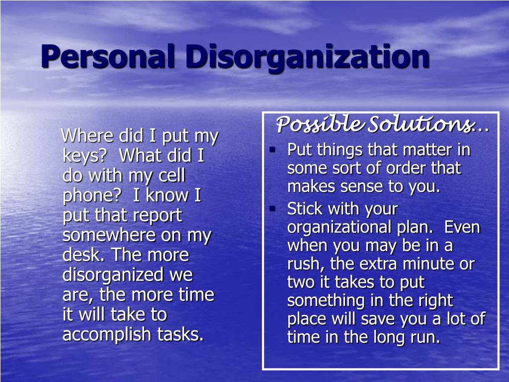 Where did I put my keys?  What did I do with my cell phone?  I know I put that report somewhere on my desk. The more disorganized we are, the more time it will take to accomplish tasks.
