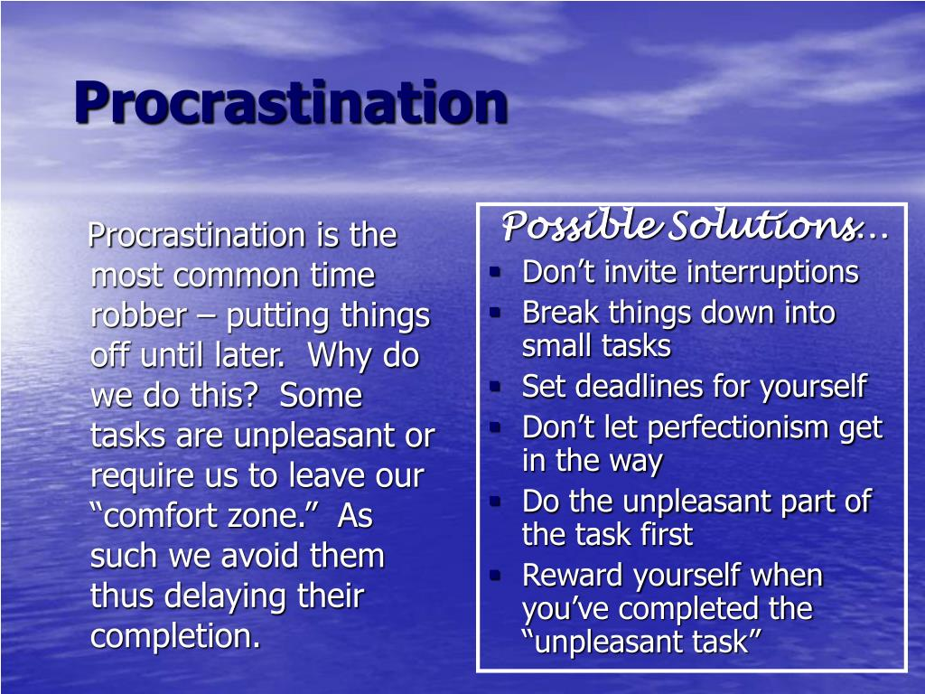 "Procrastination is the most common time robber – putting things off until later.  Why do we do this?  Some tasks are unpleasant or require us to leave our ""comfort zone.""  As such we avoid them thus delaying their completion."