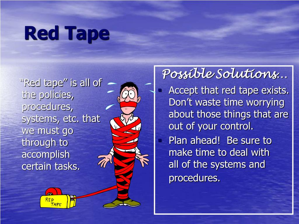 """Red tape"" is all of the policies, procedures, systems, etc. that we must go   through to accomplish    certain tasks."