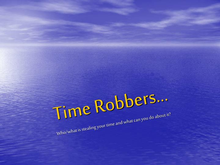 Time robbers who what is stealing your time and what can you do about it