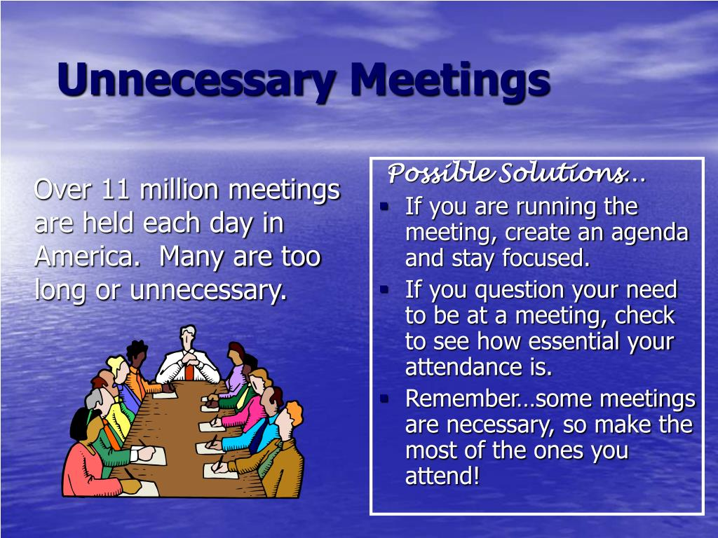 Over 11 million meetings are held each day in America.  Many are too long or unnecessary.