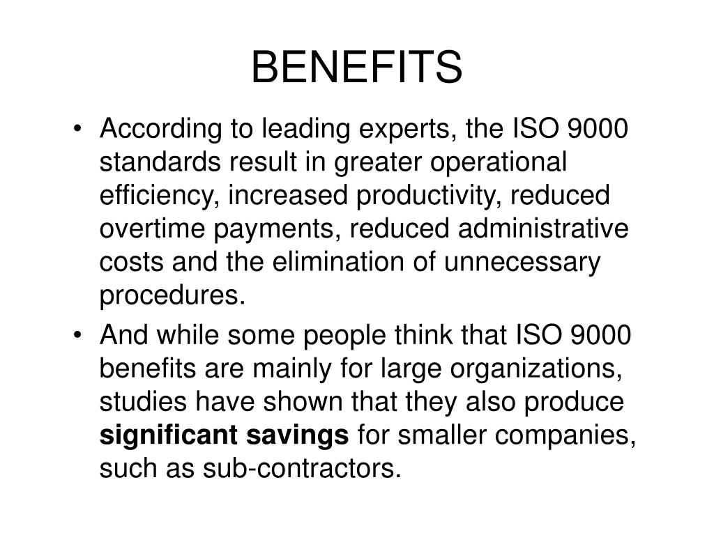 According to leading experts, the ISO 9000 standards result in greater operational efficiency, increased productivity, reduced overtime payments, reduced administrative costs and the elimination of unnecessary procedures.