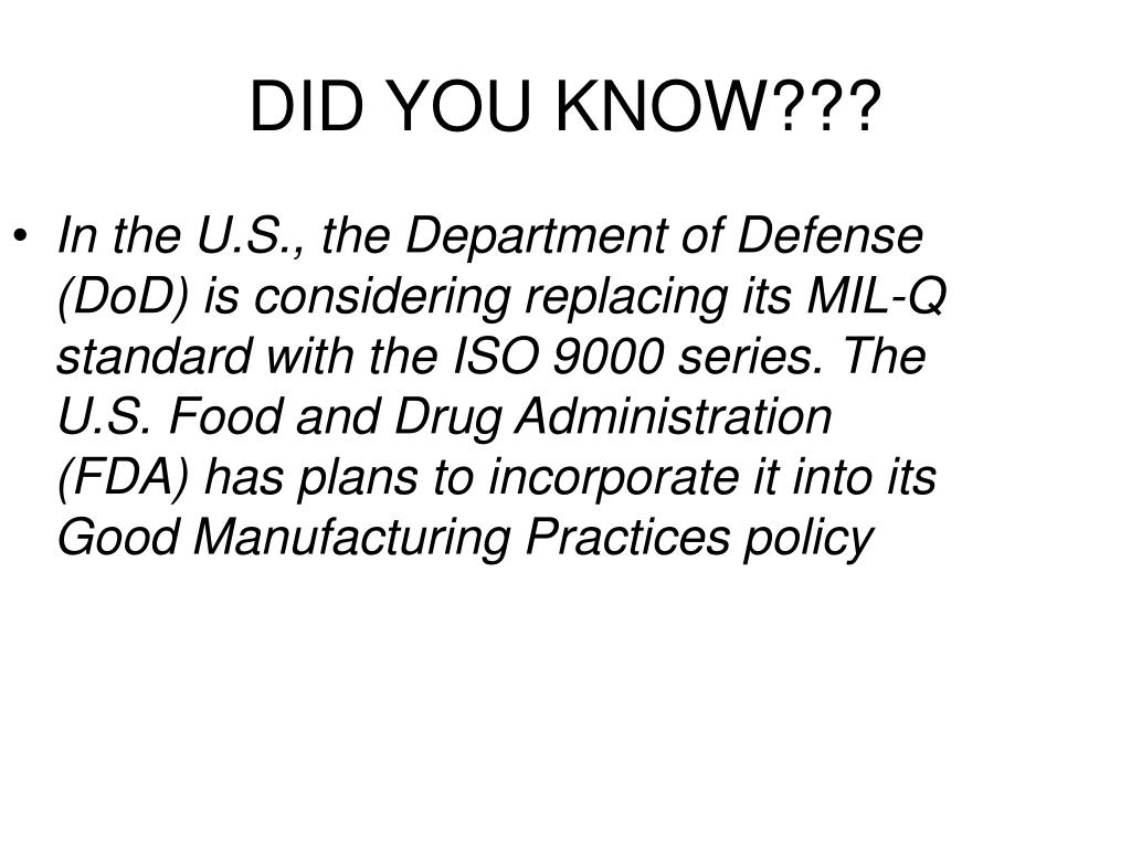 In the U.S., the Department of Defense (DoD) is considering replacing its MIL-Q standard with the ISO 9000 series. The U.S. Food and Drug Administration (FDA) has plans to incorporate it into its Good Manufacturing Practices policy