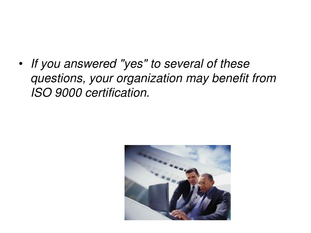 "If you answered ""yes"" to several of these questions, your organization may benefit from ISO 9000 certification."