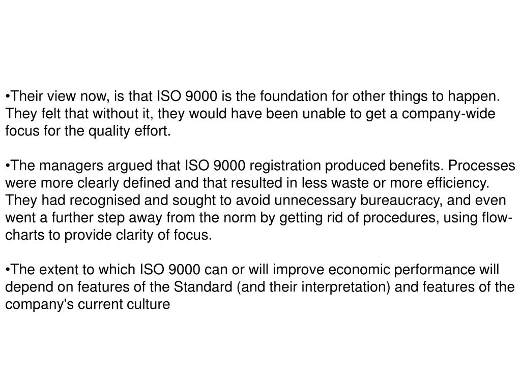 Their view now, is that ISO 9000 is the foundation for other things to happen. They felt that without it, they would have been unable to get a company-wide focus for the quality effort.