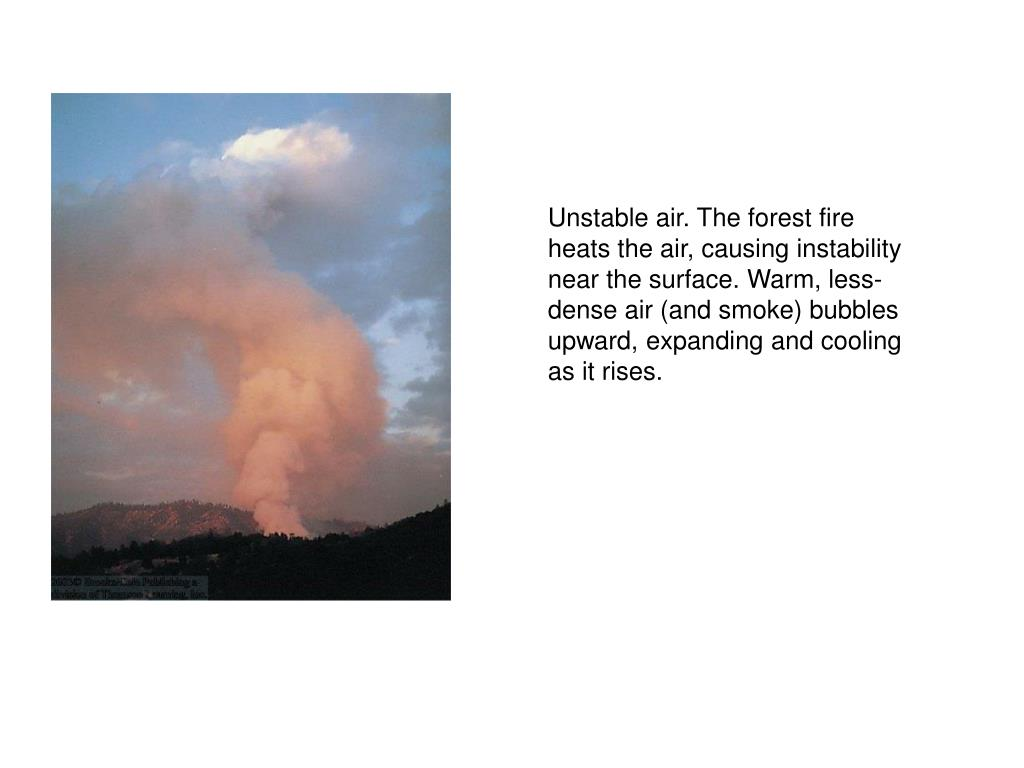 Unstable air. The forest fire heats the air, causing instability near the surface. Warm, less-dense air (and smoke) bubbles upward, expanding and cooling as it rises.