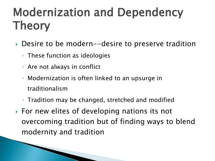 modernization theory and dependency theory 2018-7-8 dependency theoryconceived in the 1960s by analysts native to developing countries, dependency theory is an alternative to eurocentric accounts of modernization as universalistic, unilinear evolution (addo 1996.