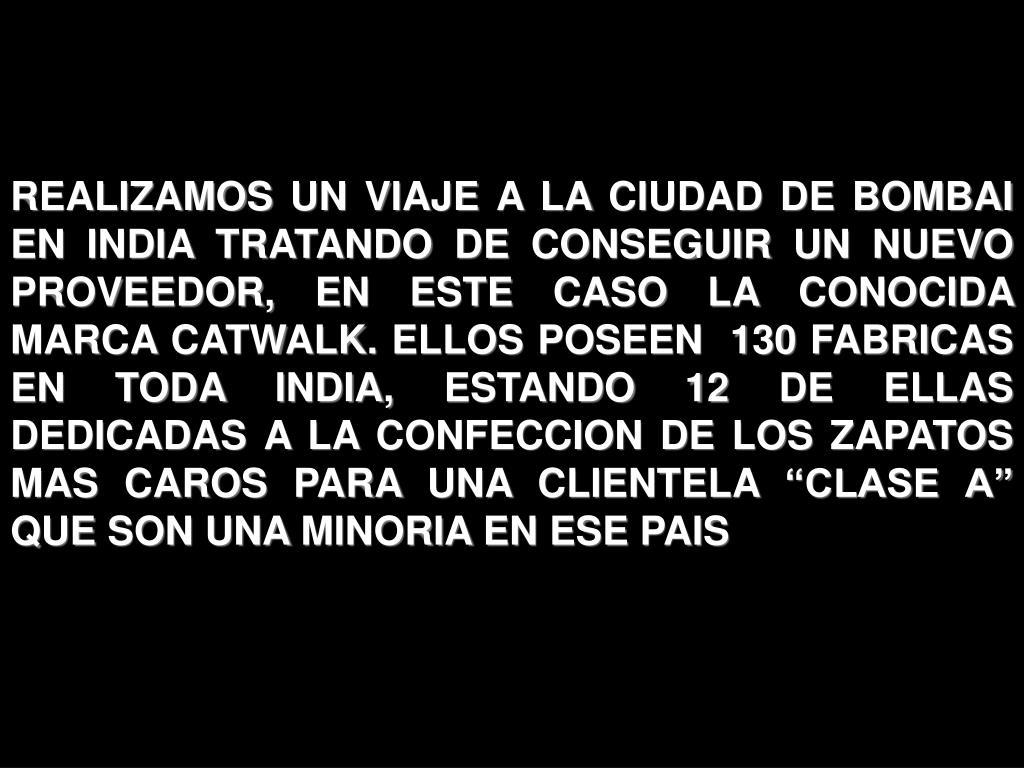 """REALIZAMOS UN VIAJE A LA CIUDAD DE BOMBAI EN INDIA TRATANDO DE CONSEGUIR UN NUEVO PROVEEDOR, EN ESTE CASO LA CONOCIDA MARCA CATWALK. ELLOS POSEEN  130 FABRICAS EN TODA INDIA, ESTANDO 12 DE ELLAS DEDICADAS A LA CONFECCION DE LOS ZAPATOS MAS CAROS PARA UNA CLIENTELA """"CLASE A"""" QUE SON UNA MINORIA EN ESE PAIS"""