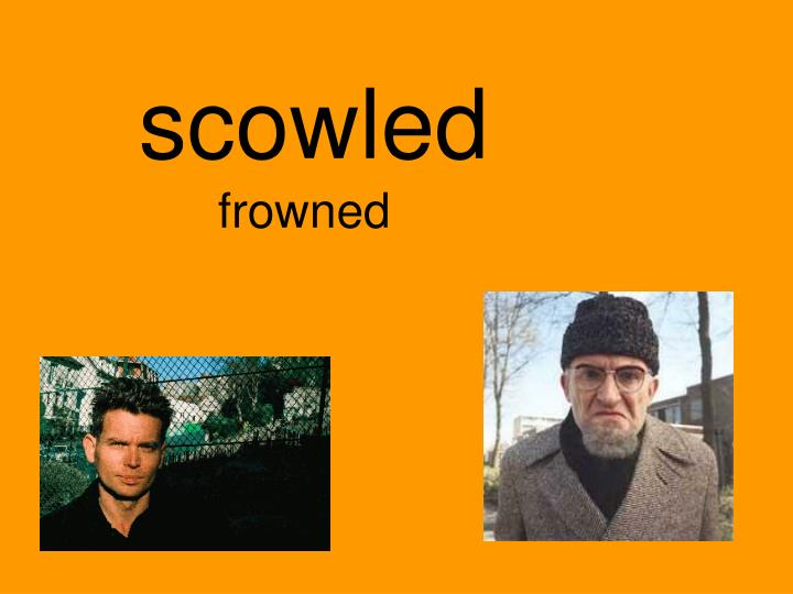 scowled